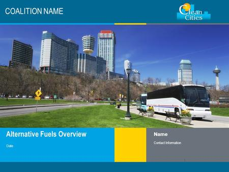 Clean Cities / 1 Alternative Fuels Overview COALITION NAME Name Contact Information Date 1.