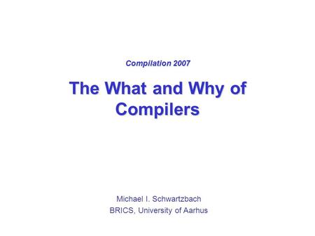 Compilation 2007 The What and Why of Compilers Michael I. Schwartzbach BRICS, University of Aarhus.