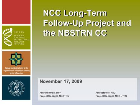 NCC Long-Term Follow-Up Project and the NBSTRN CC November 17, 2009 Amy Hoffman, MPH Amy Brower, PhD Project Manager, NBSTRNProject Manager, NCC LTFU.