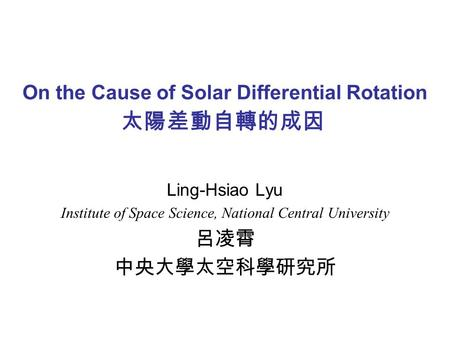 On the Cause of Solar Differential Rotation Ling-Hsiao Lyu Institute of Space Science, National Central University 呂凌霄 中央大學太空科學研究所 太陽差動自轉的成因.