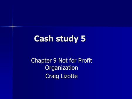 Cash study 5 Chapter 9 Not for Profit Organization Craig Lizotte.