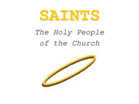 "SAINTS The Holy People of the Church. A ""saint"" is someone who is recognized by the Church as one who had an extremely close relationship with God and."