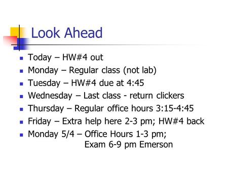 Look Ahead Today – HW#4 out Monday – Regular class (not lab) Tuesday – HW#4 due at 4:45 Wednesday – Last class - return clickers Thursday – Regular office.