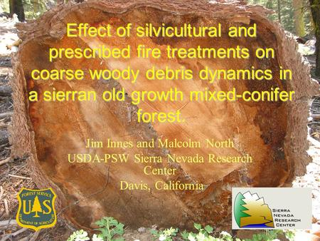 Effect of silvicultural and prescribed fire treatments on coarse woody debris dynamics in a sierran old growth mixed-conifer forest. Jim Innes and Malcolm.