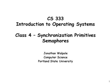 1 CS 333 Introduction to Operating Systems Class 4 – Synchronization Primitives Semaphores Jonathan Walpole Computer Science Portland State University.