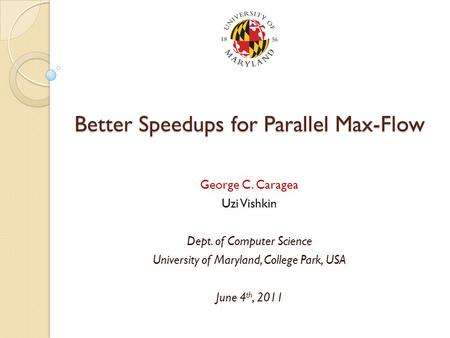 Better Speedups for Parallel Max-Flow George C. Caragea Uzi Vishkin Dept. of Computer Science University of Maryland, College Park, USA June 4 th, 2011.