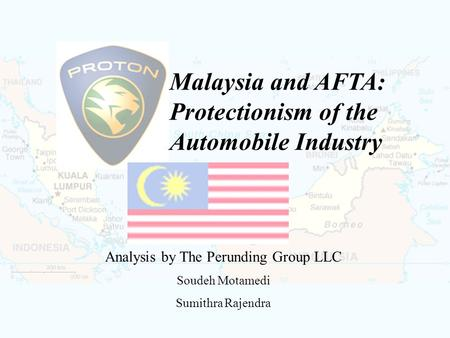 Malaysia and AFTA: Protectionism of the Automobile Industry Analysis by The Perunding Group LLC Soudeh Motamedi Sumithra Rajendra.