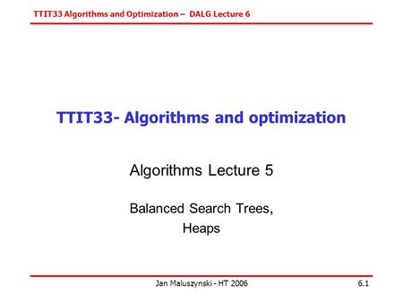 TTIT33 Algorithms and Optimization – DALG Lecture 6 Jan Maluszynski - HT 20066.1 TTIT33- Algorithms and optimization Algorithms Lecture 5 Balanced Search.
