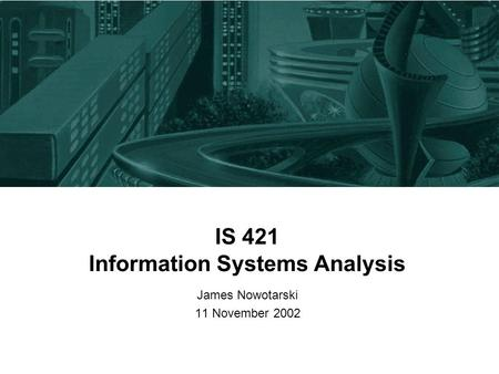 IS 421 Information Systems Analysis James Nowotarski 11 November 2002.