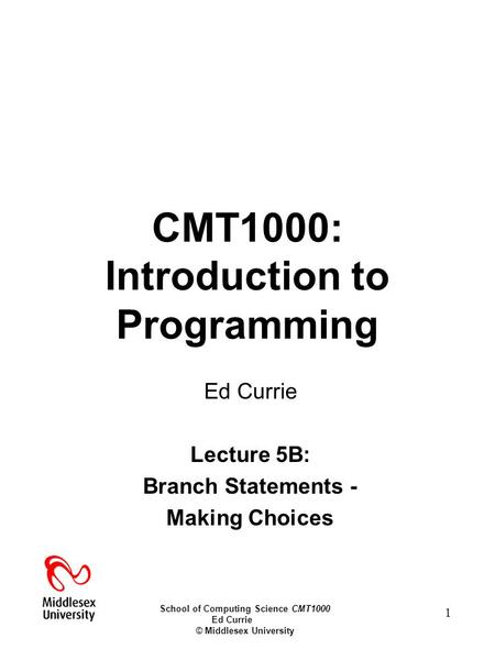 School of Computing Science CMT1000 Ed Currie © Middlesex University 1 CMT1000: Introduction to Programming Ed Currie Lecture 5B: Branch Statements - Making.