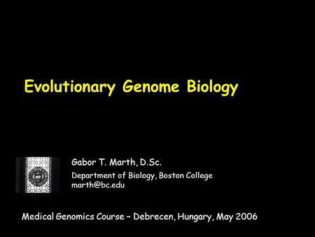 Evolutionary Genome Biology Gabor T. Marth, D.Sc. Department of Biology, Boston College Medical Genomics Course – Debrecen, Hungary, May 2006.