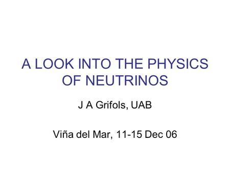 A LOOK INTO THE PHYSICS OF NEUTRINOS J A Grifols, UAB Viña del Mar, 11-15 Dec 06.