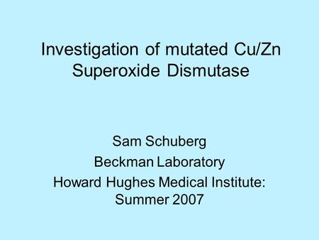 Investigation of mutated Cu/Zn Superoxide Dismutase Sam Schuberg Beckman Laboratory Howard Hughes Medical Institute: Summer 2007.