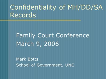 Confidentiality of MH/DD/SA Records Family Court Conference March 9, 2006 Mark Botts School of Government, UNC.