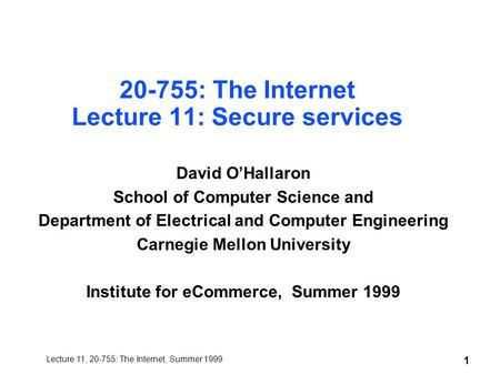 Lecture 11, 20-755: The Internet, Summer 1999 1 20-755: The Internet Lecture 11: Secure services David O'Hallaron School of Computer Science and Department.
