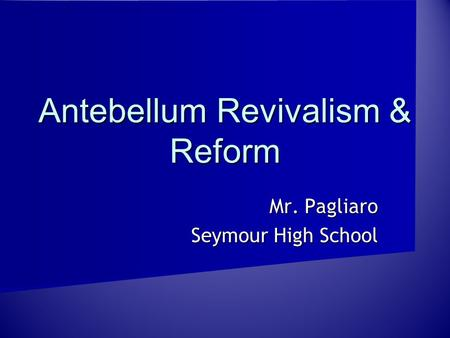 Antebellum Revivalism & Reform Mr. Pagliaro Seymour High School.