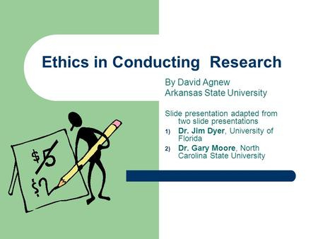 Ethics in Conducting Research By David Agnew Arkansas State University Slide presentation adapted from two slide presentations 1) Dr. Jim Dyer, University.