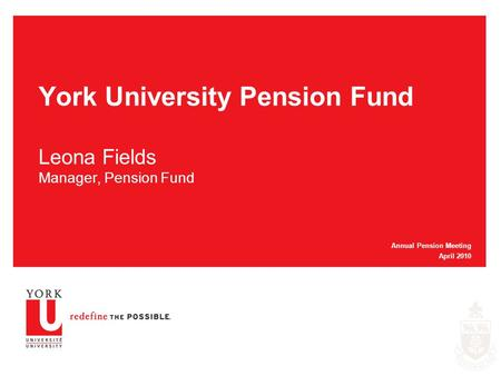 York University Pension Fund Leona Fields Manager, Pension Fund Annual Pension Meeting April 2010.