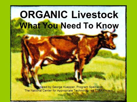 ORGANIC Livestock What You Need To Know Prepared by George Kuepper, Program Specialist The National Center for Appropriate Technology's ATTRA Project ©