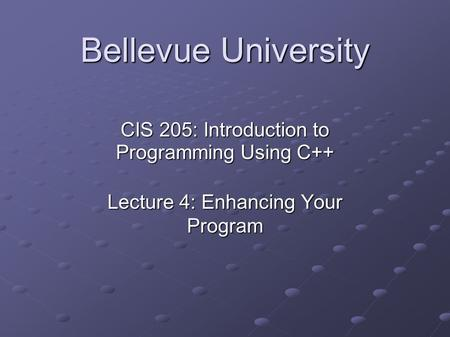 Bellevue University CIS 205: Introduction to Programming Using C++ Lecture 4: Enhancing Your Program.
