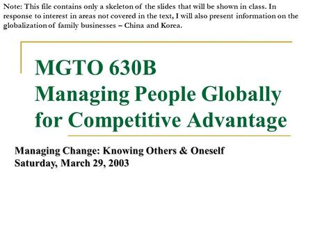 MGTO 630B Managing People Globally for Competitive Advantage Managing Change: Knowing Others & Oneself Saturday, March 29, 2003 Note: This file contains.