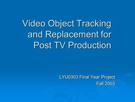 Video Object Tracking and Replacement for Post TV Production LYU0303 Final Year Project Fall 2003.