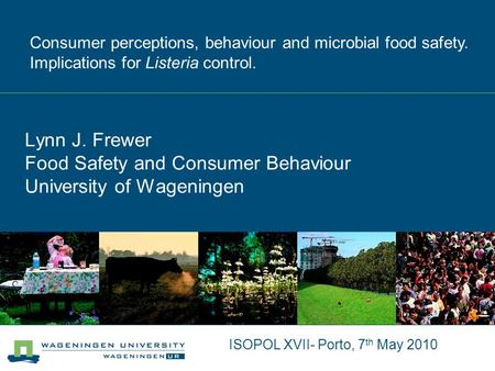 ISOPOL XVII- Porto, 7 th May 2010 Lynn J. Frewer Food Safety and Consumer Behaviour University of Wageningen Consumer perceptions, behaviour and microbial.