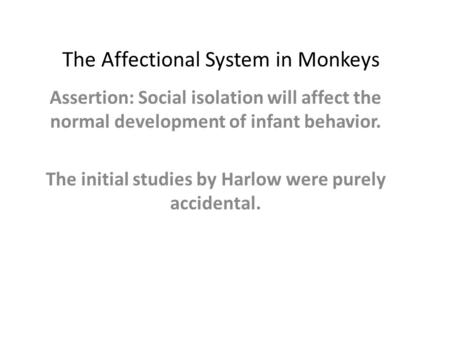 The Affectional System in Monkeys Assertion: Social isolation will affect the normal development of infant behavior. The initial studies by Harlow were.
