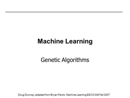Doug Downey, adapted from Bryan Pardo, Machine Learning EECS 349 Fall 2007 Machine Learning Genetic Algorithms.