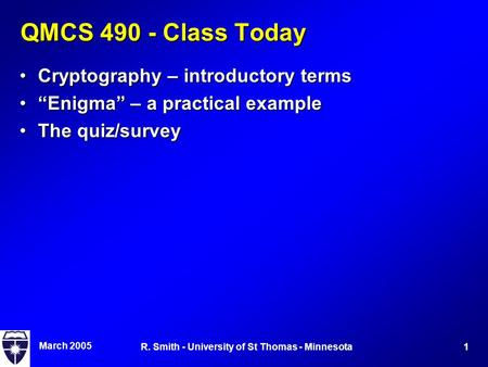 "March 2005 1R. Smith - University of St Thomas - Minnesota QMCS 490 - Class Today Cryptography – introductory termsCryptography – introductory terms ""Enigma"""
