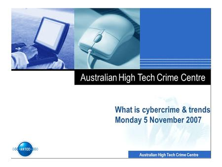 Australian High Tech Crime Centre What is cybercrime & trends Monday 5 November 2007.