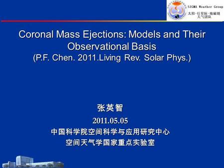 Coronal Mass Ejections: Models and Their Observational Basis (P.F. Chen. 2011.Living Rev. Solar Phys.) 张英智2011.05.05中国科学院空间科学与应用研究中心空间天气学国家重点实验室.
