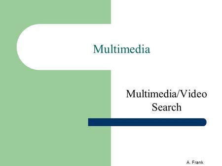 A. Frank Multimedia Multimedia/Video Search. 2 A. Frank Contents Multimedia (MM) and search/retrieval Text-based MM search in General SEs Text-based MM.