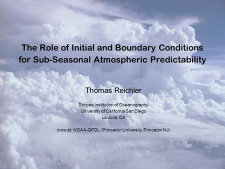 The Role of Initial and Boundary Conditions for Sub-Seasonal Atmospheric Predictability Thomas Reichler Scripps Institution of Oceanography University.