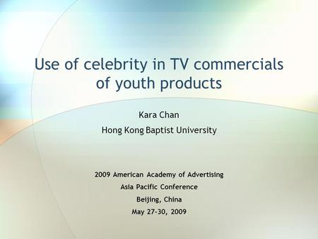 Use of celebrity in TV commercials of youth products Kara Chan Hong Kong Baptist University 2009 American Academy of Advertising Asia Pacific Conference.