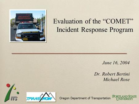 "June 16, 2004 Dr. Robert Bertini Michael Rose Evaluation of the ""COMET"" Incident Response Program Oregon Department of Transportation."