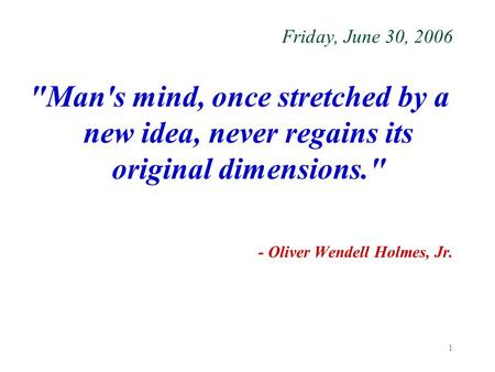 1 Friday, June 30, 2006 Man's mind, once stretched by a new idea, never regains its original dimensions. - Oliver Wendell Holmes, Jr.