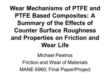Wear Mechanisms of PTFE and PTFE Based Composites: A Summary of the Effects of Counter Surface Roughness and Properties on Friction and Wear Life Michael.