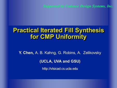 Practical Iterated Fill Synthesis for CMP Uniformity Supported by Cadence Design Systems, Inc. Y. Chen, A. B. Kahng, G. Robins, A. Zelikovsky (UCLA, UVA.