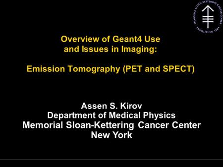 Kirov A S, MSKCC Overview of Geant4 Use and Issues in Imaging: Emission Tomography (PET and SPECT) Assen S. Kirov Department of Medical Physics Memorial.