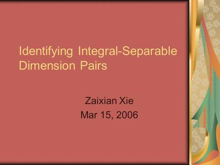 Identifying Integral-Separable Dimension Pairs Zaixian Xie Mar 15, 2006.