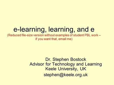 e-learning, learning, and e (Reduced file-size version without examples of student PBL work – if you want that, email me) Dr. Stephen Bostock Advisor.