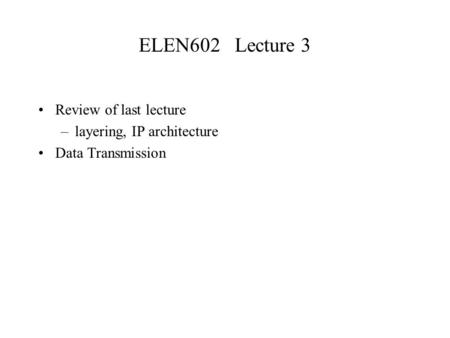 ELEN602 Lecture 3 Review of last lecture –layering, IP architecture Data Transmission.