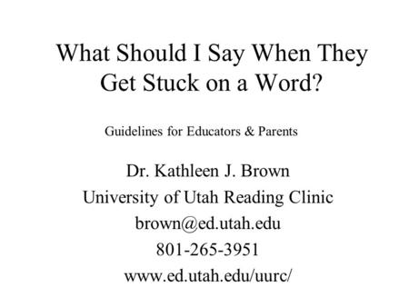 What Should I Say When They Get Stuck on a Word? Dr. Kathleen J. Brown University of Utah Reading Clinic 801-265-3951