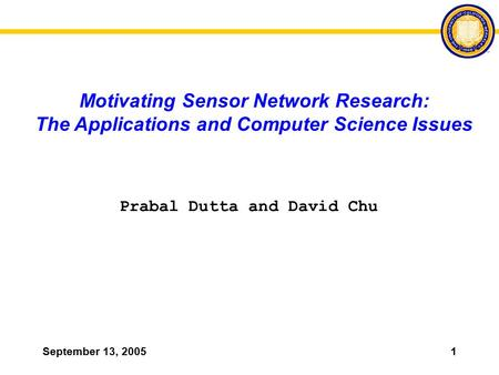 September 13, 20051 Motivating Sensor Network Research: The Applications and Computer Science Issues Prabal Dutta and David Chu.