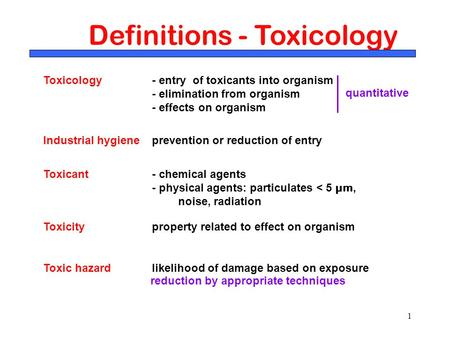 1 Definitions - Toxicology Toxicology - entry of toxicants into organism - elimination from organism - effects on organism Toxicant - chemical agents -