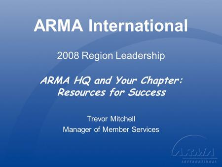 ARMA International 2008 Region Leadership ARMA HQ and Your Chapter: Resources for Success Trevor Mitchell Manager of Member Services.