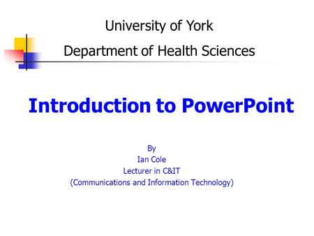 Introduction to PowerPoint By Ian Cole Lecturer in C&IT (Communications and Information Technology) University of York Department of Health Sciences.