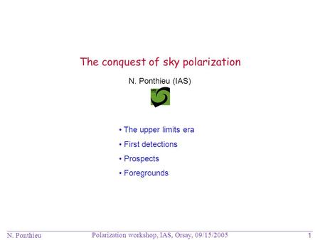 N. Ponthieu Polarization workshop, IAS, Orsay, 09/15/2005 1 N. Ponthieu (IAS) The conquest of sky polarization The upper limits era First detections Prospects.