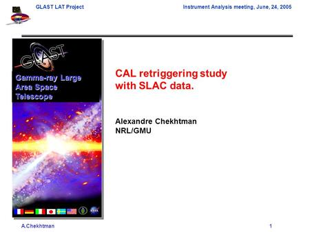 A.Chekhtman1 GLAST LAT ProjectInstrument Analysis meeting, June, 24, 2005 CAL retriggering study with SLAC data. Alexandre Chekhtman NRL/GMU Gamma-ray.
